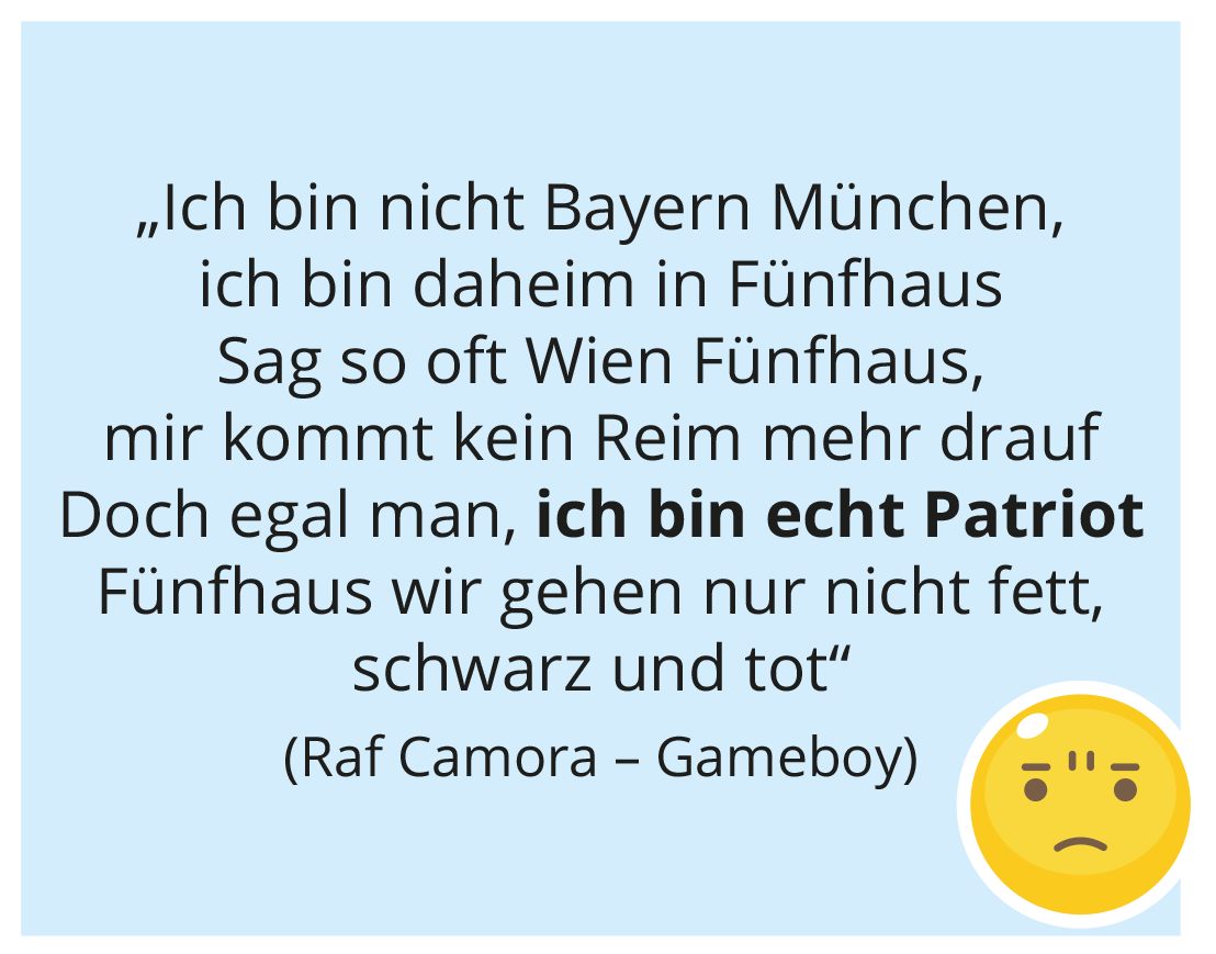 """""""Ich bin nicht Bayern München, ich bin daheim in Fünfhaus Sag so oft Wien Fünfhaus, mir kommt kein Reim mehr drauf Doch egal man, ich bin echt Patriot Fünfhaus wir gehen nur nicht fett, schwarz und tot"""" (Raf Camora – Gameboy)"""