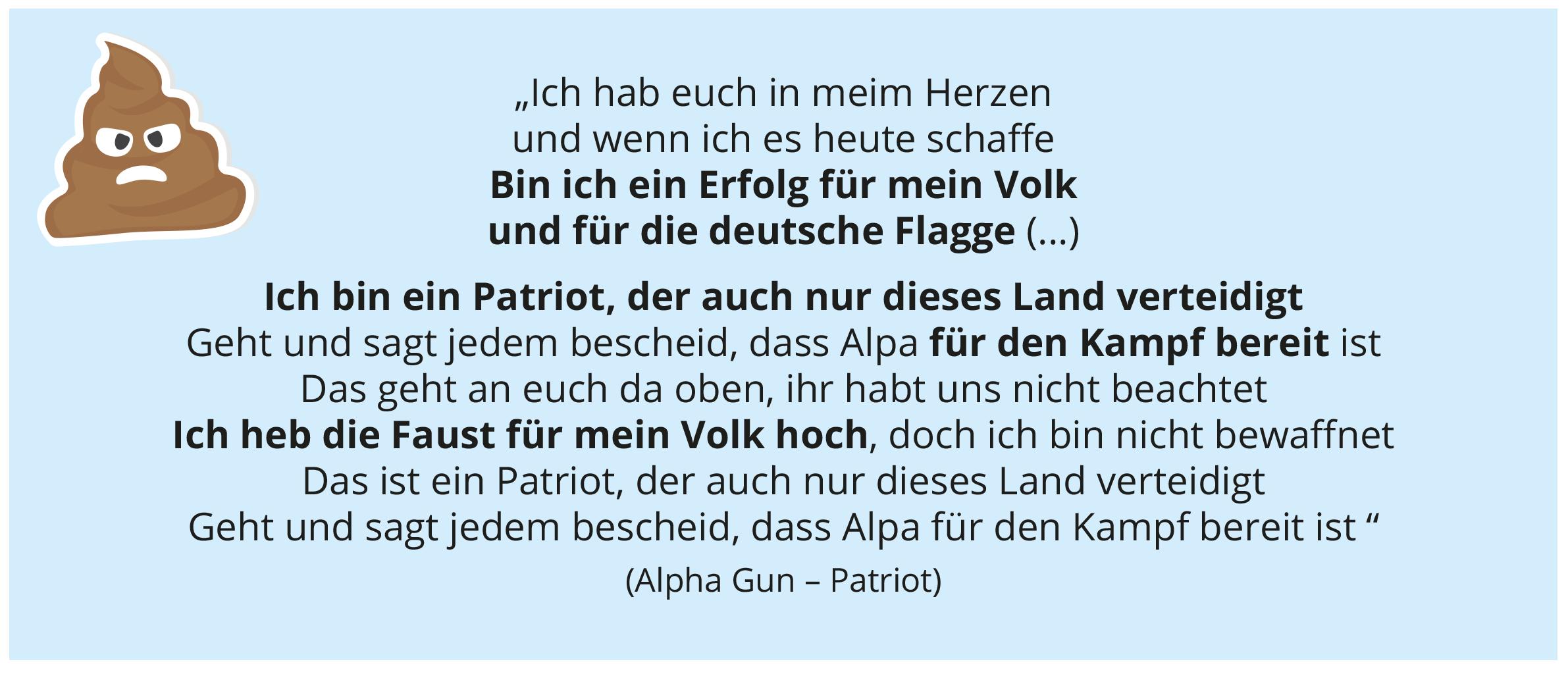 """""""Ich hab euch in meim Herzen und wenn ich es heute schaff e Bin ich ein Erfolg für mein Volk und für die deutsche Flagge (...) Ich bin ein Patriot, der auch nur dieses Land verteidigt Geht und sagt jedem bescheid, dass Alpa für den Kampf bereit ist Das geht an euch da oben, ihr habt uns nicht beachtet Ich heb die Faust für mein Volk hoch, doch ich bin nicht bewaff net Das ist ein Patriot, der auch nur dieses Land verteidigt Geht und sagt jedem bescheid, dass Alpa für den Kampf bereit ist """" (Alpha Gun – Patriot)"""