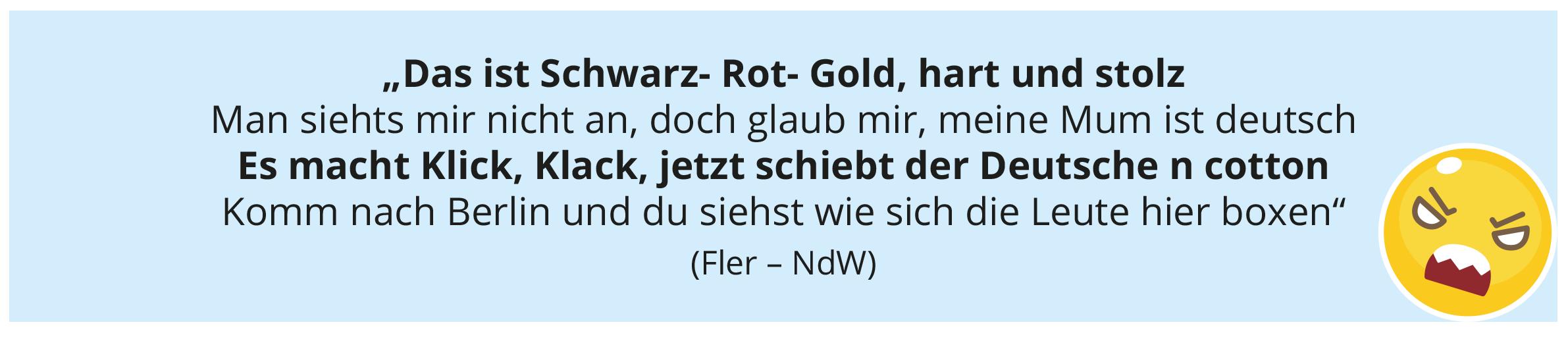"""""""Das ist Schwarz- Rot- Gold, hart und stolz Man siehts mir nicht an, doch glaub mir, meine Mum ist deutsch Es macht Klick, Klack, jetzt schiebt der Deutsche n cotton Komm nach Berlin und du siehst wie sich die Leute hier boxen"""" (Fler – NdW)"""