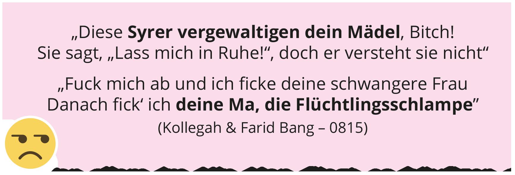 """""""Diese Syrer vergewaltigen dein Mädel, Bitch! Sie sagt, """"Lass mich in Ruhe!"""", doch er versteht sie nicht"""" """"Fuck mich ab und ich fi cke deine schwangere Frau Danach fi ck' ich deine Ma, die Flüchtlingsschlampe"""" (Kollegah & Farid Bang – 0815)"""