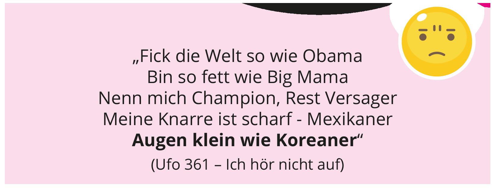 """""""Fick die Welt so wie Obama Bin so fett wie Big Mama Nenn mich Champion, Rest Versager Meine Knarre ist scharf - Mexikaner Augen klein wie Koreaner"""" (Ufo 361 – Ich hör nicht auf)"""