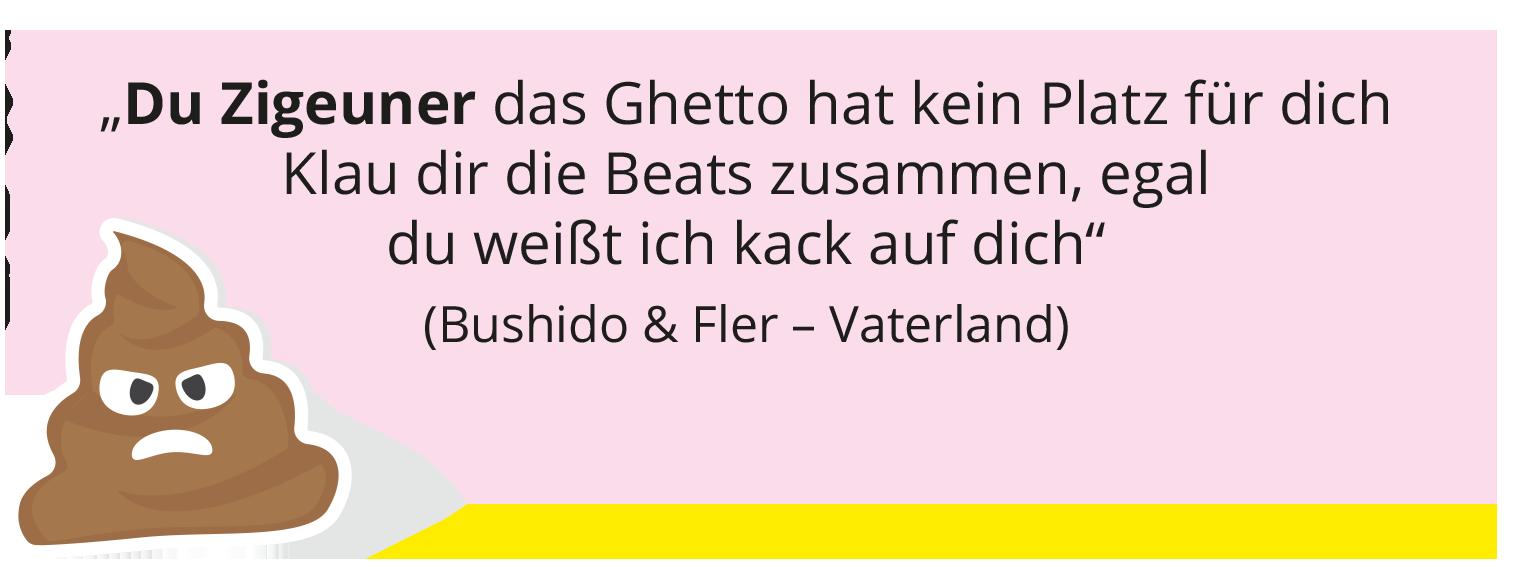 """""""Du Zigeuner das Ghetto hat kein Platz für dich Klau dir die Beats zusammen, egal du weißt ich kack auf dich"""" (Bushido & Fler – Vaterland)"""