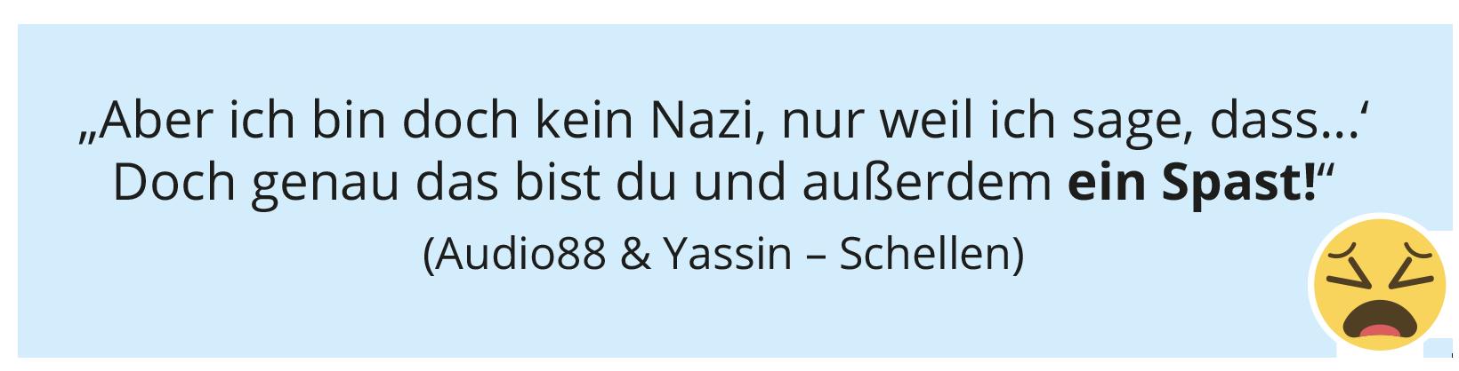 """""""Aber ich bin doch kein Nazi, nur weil ich sage, dass...' Doch genau das bist du und außerdem ein Spast!"""" (Audio88 & Yassin – Schellen)"""