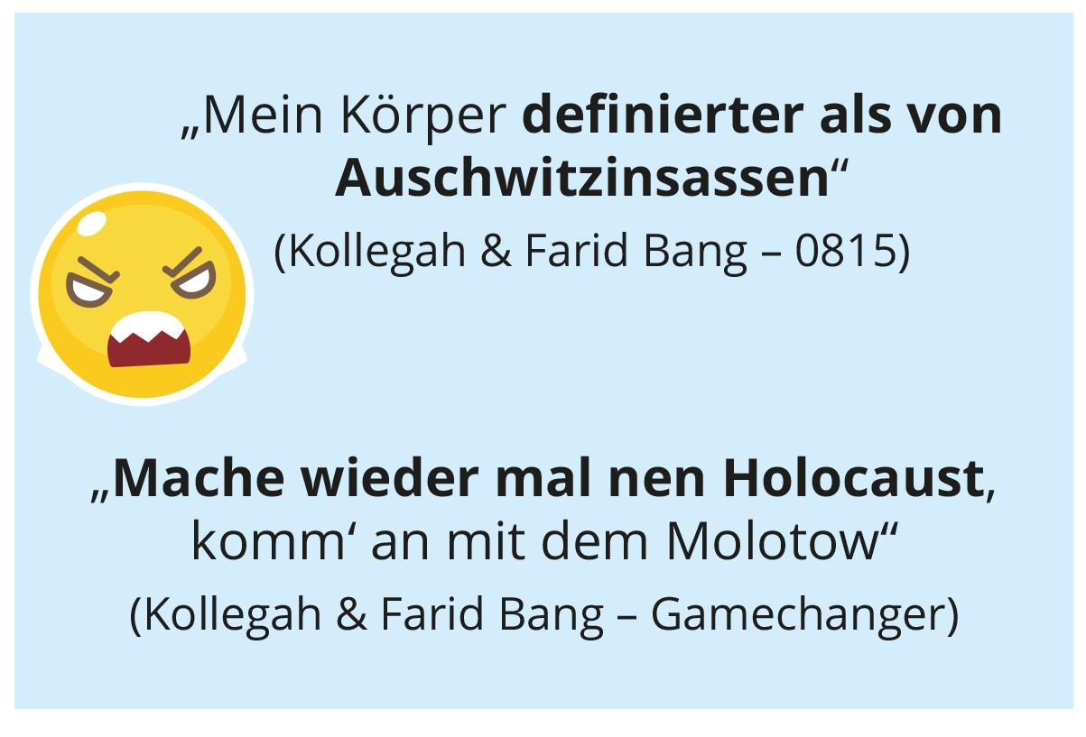 """Mein Körper defi nierter als von Auschwitzinsassen"" (Kollegah & Farid Bang – 0815) ""Mache wieder mal nen Holocaust, komm' an mit dem Molotow"" (Kollegah & Farid Bang – Gamechanger)"