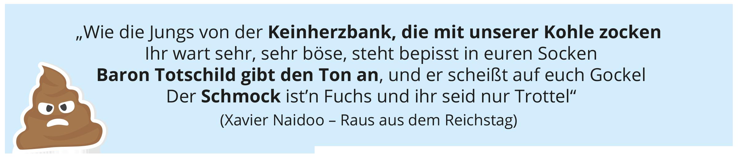"""""""Wie die Jungs von der Keinherzbank, die mit unserer Kohle zocken Ihr wart sehr, sehr böse, steht bepisst in euren Socken Baron Totschild gibt den Ton an, und er scheißt auf euch Gockel Der Schmock ist'n Fuchs und ihr seid nur Trottel"""" (Xavier Naidoo – Raus aus dem Reichstag)"""