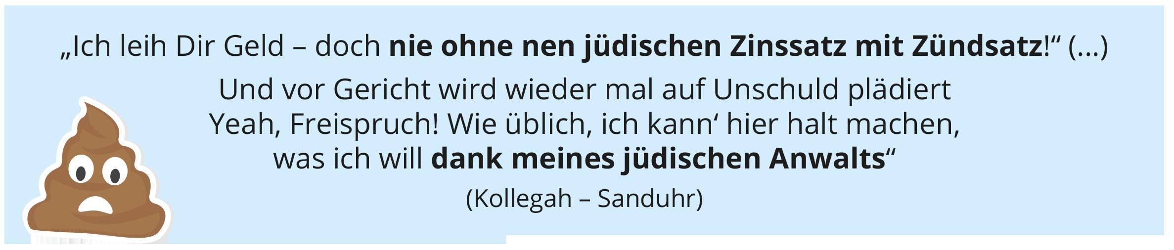 """""""Ich leih Dir Geld – doch nie ohne nen jüdischen Zinssatz mit Zündsatz!"""" (...) Und vor Gericht wird wieder mal auf Unschuld plädiert Yeah, Freispruch! Wie üblich, ich kann' hier halt machen, was ich will dank meines jüdischen Anwalts"""" (Kollegah – Sanduhr)"""