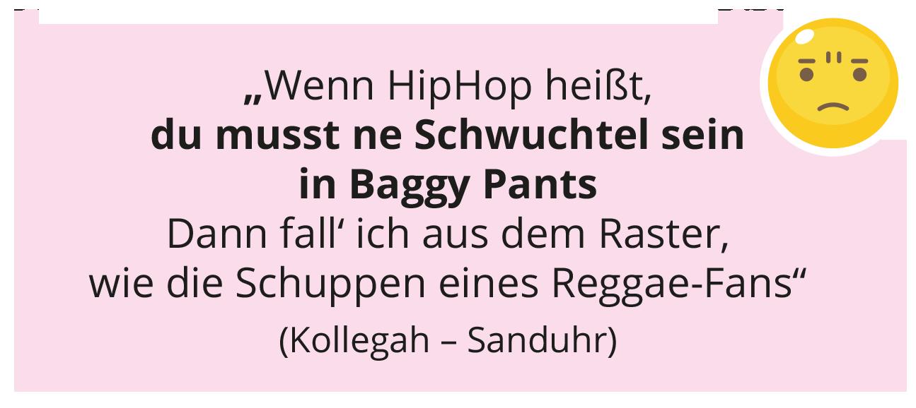 """""""Wenn HipHop heißt, du musst ne Schwuchtel sein in Baggy Pants Dann fall' ich aus dem Raster, wie die Schuppen eines Reggae-Fans"""" (Kollegah – Sanduhr)"""
