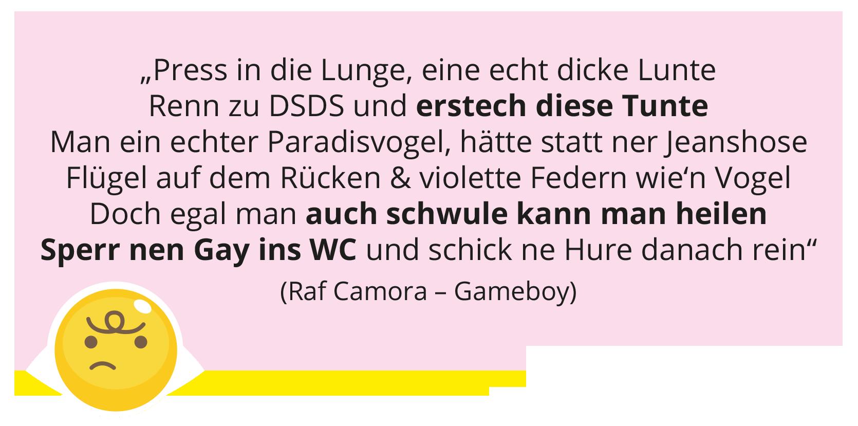 """""""Press in die Lunge, eine echt dicke Lunte Renn zu DSDS und erstech diese Tunte Man ein echter Paradisvogel, hätte statt ner Jeanshose Flügel auf dem Rücken & violette Federn wie'n Vogel Doch egal man auch schwule kann man heilen Sperr nen Gay ins WC und schick ne Hure danach rein"""" (Raf Camora – Gameboy)"""