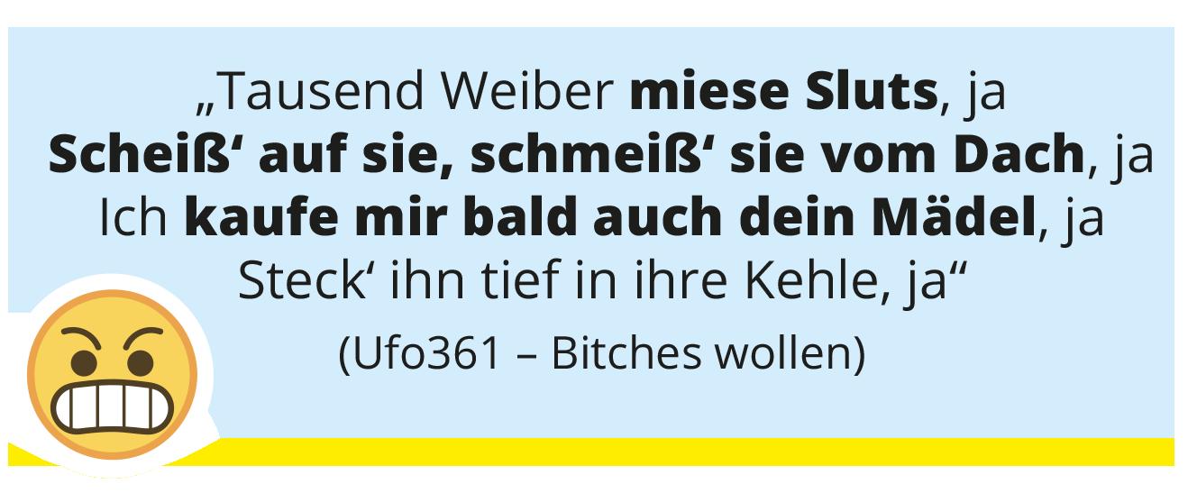"""""""Tausend Weiber miese Sluts, ja Scheiß' auf sie, schmeiß' sie vom Dach, ja Ich kaufe mir bald auch dein Mädel, ja Steck' ihn tief in ihre Kehle, ja"""" (Ufo361 – Bitches wollen)"""